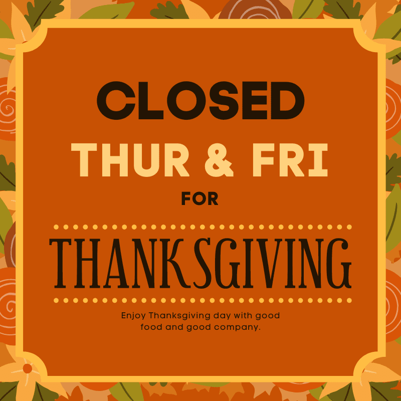 Closed Thursday and Friday for Thanksgiving